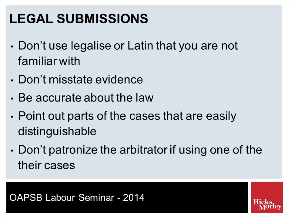 OAPSB Labour Seminar - 2014 LEGAL SUBMISSIONS Don't use legalise or Latin that you are not familiar with Don't misstate evidence Be accurate about the law Point out parts of the cases that are easily distinguishable Don't patronize the arbitrator if using one of the their cases