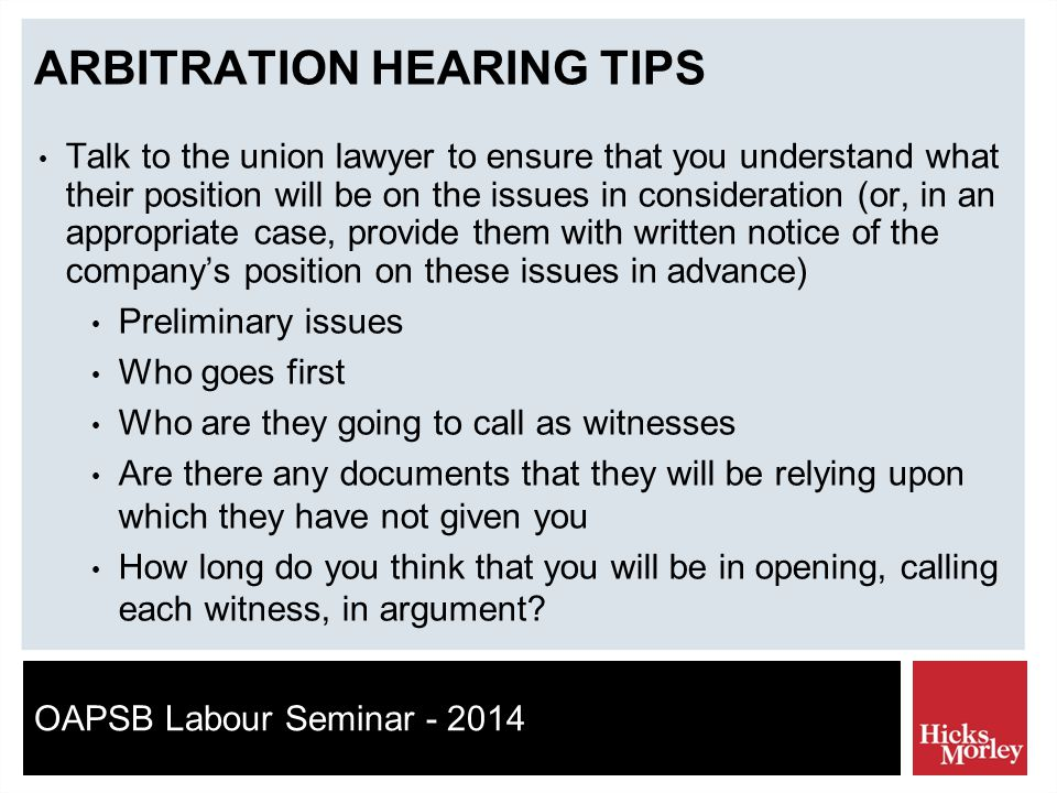 OAPSB Labour Seminar - 2014 ARBITRATION HEARING TIPS Talk to the union lawyer to ensure that you understand what their position will be on the issues in consideration (or, in an appropriate case, provide them with written notice of the company's position on these issues in advance) Preliminary issues Who goes first Who are they going to call as witnesses Are there any documents that they will be relying upon which they have not given you How long do you think that you will be in opening, calling each witness, in argument