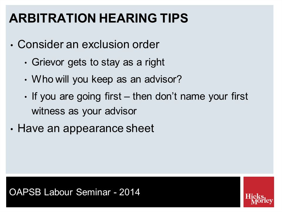 OAPSB Labour Seminar - 2014 ARBITRATION HEARING TIPS Consider an exclusion order Grievor gets to stay as a right Who will you keep as an advisor.