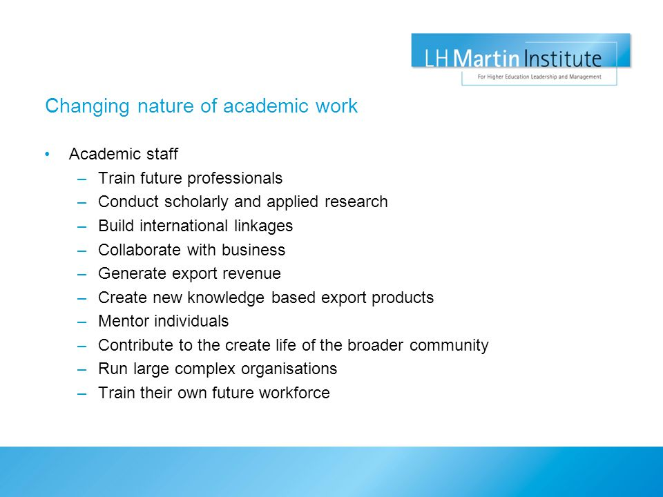 Changing nature of academic work Academic staff –Train future professionals –Conduct scholarly and applied research –Build international linkages –Collaborate with business –Generate export revenue –Create new knowledge based export products –Mentor individuals –Contribute to the create life of the broader community –Run large complex organisations –Train their own future workforce