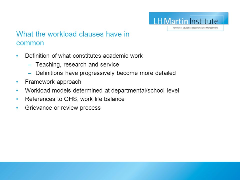 What the workload clauses have in common Definition of what constitutes academic work –Teaching, research and service –Definitions have progressively become more detailed Framework approach Workload models determined at departmental/school level References to OHS, work life balance Grievance or review process