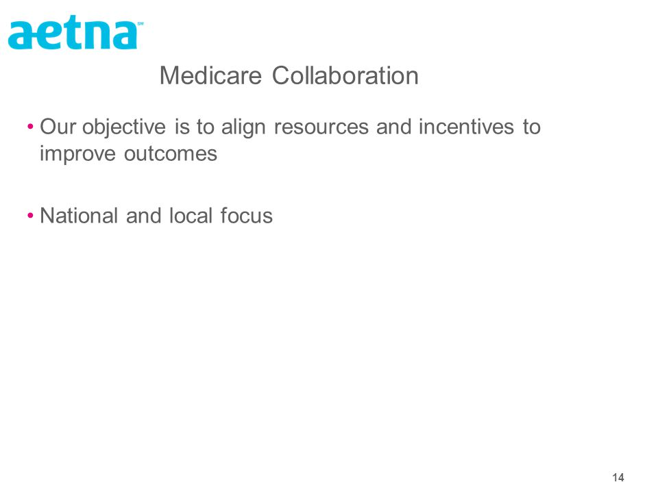 14 Medicare Collaboration Our objective is to align resources and incentives to improve outcomes National and local focus