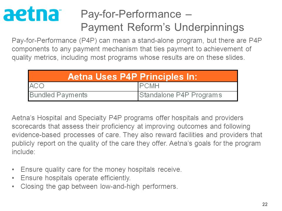 22 Pay-for-Performance – Payment Reform's Underpinnings Pay-for-Performance (P4P) can mean a stand-alone program, but there are P4P components to any payment mechanism that ties payment to achievement of quality metrics, including most programs whose results are on these slides.