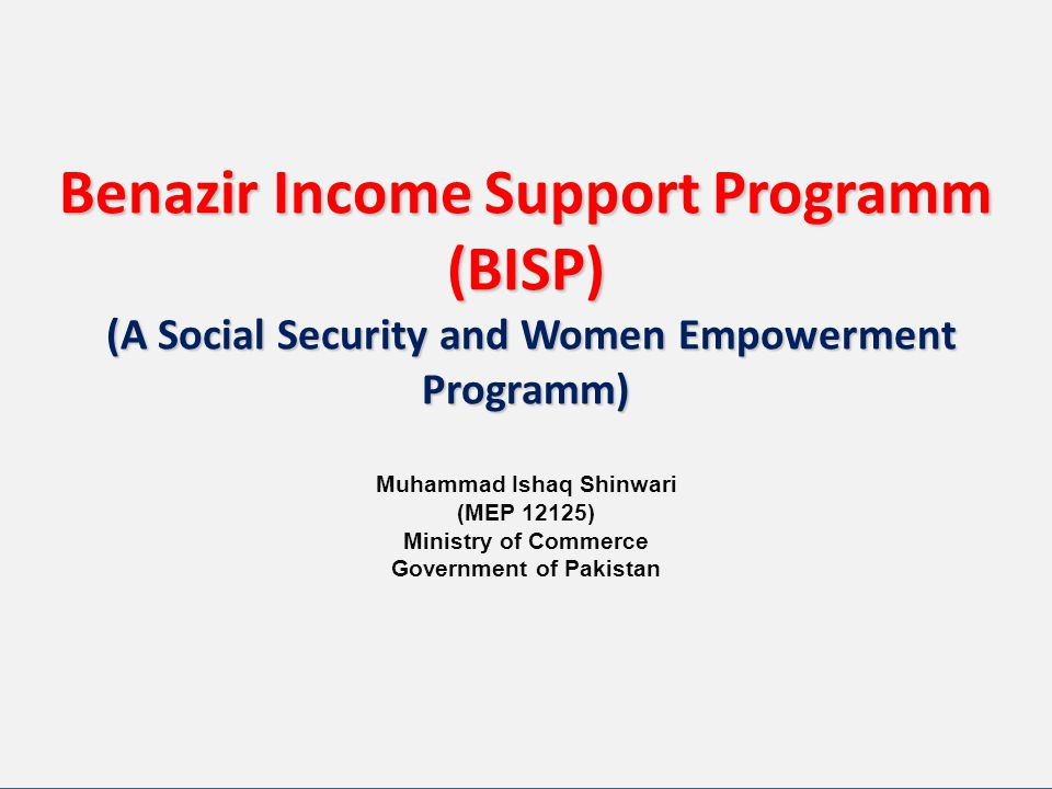 Benazir Income Support Programm (BISP) (A Social Security and Women Empowerment Programm) Benazir Income Support Programm (BISP) (A Social Security and Women Empowerment Programm) Muhammad Ishaq Shinwari (MEP 12125) Ministry of Commerce Government of Pakistan