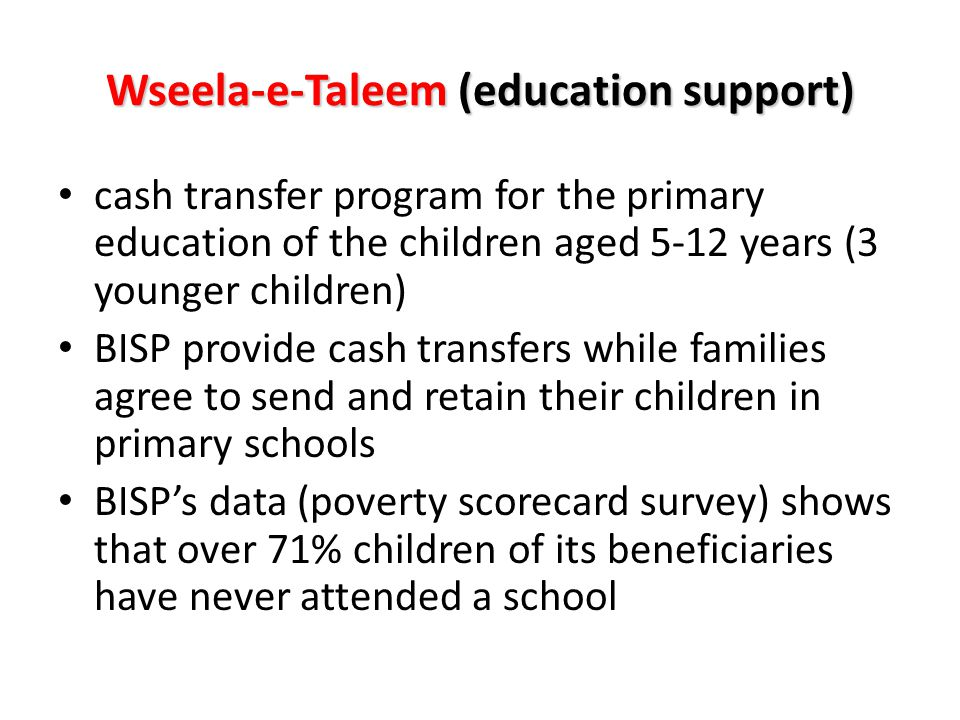 Wseela-e-Taleem (education support) cash transfer program for the primary education of the children aged 5-12 years (3 younger children) BISP provide