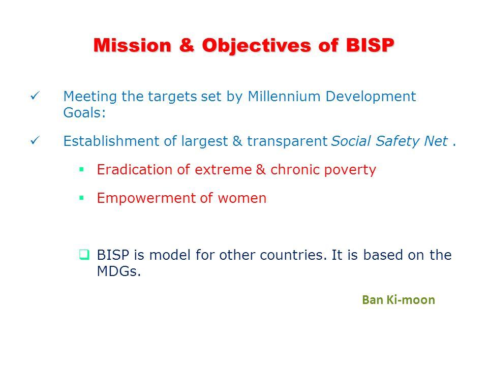 Mission & Objectives of BISP Meeting the targets set by Millennium Development Goals: Establishment of largest & transparent Social Safety Net.