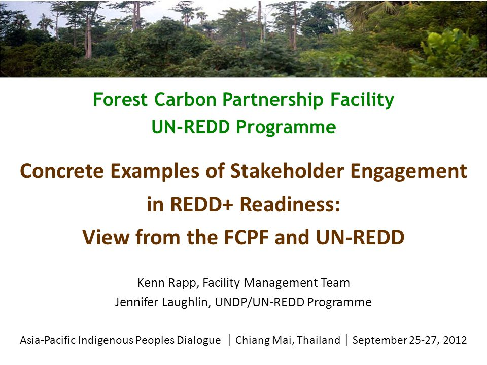 Forest Carbon Partnership Facility UN-REDD Programme Concrete Examples of Stakeholder Engagement in REDD+ Readiness: View from the FCPF and UN-REDD Kenn Rapp, Facility Management Team Jennifer Laughlin, UNDP/UN-REDD Programme Asia-Pacific Indigenous Peoples Dialogue  Chiang Mai, Thailand  September 25-27, 2012