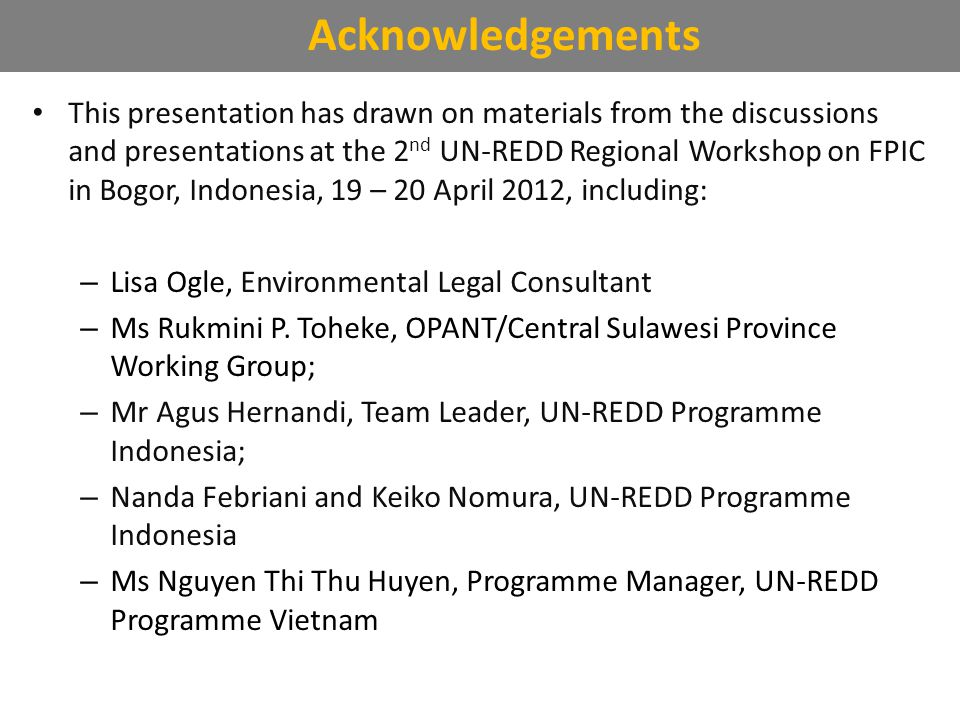 This presentation has drawn on materials from the discussions and presentations at the 2 nd UN-REDD Regional Workshop on FPIC in Bogor, Indonesia, 19 – 20 April 2012, including: – Lisa Ogle, Environmental Legal Consultant – Ms Rukmini P.