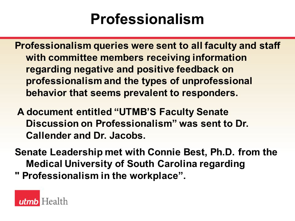 Professionalism Professionalism queries were sent to all faculty and staff with committee members receiving information regarding negative and positive feedback on professionalism and the types of unprofessional behavior that seems prevalent to responders.