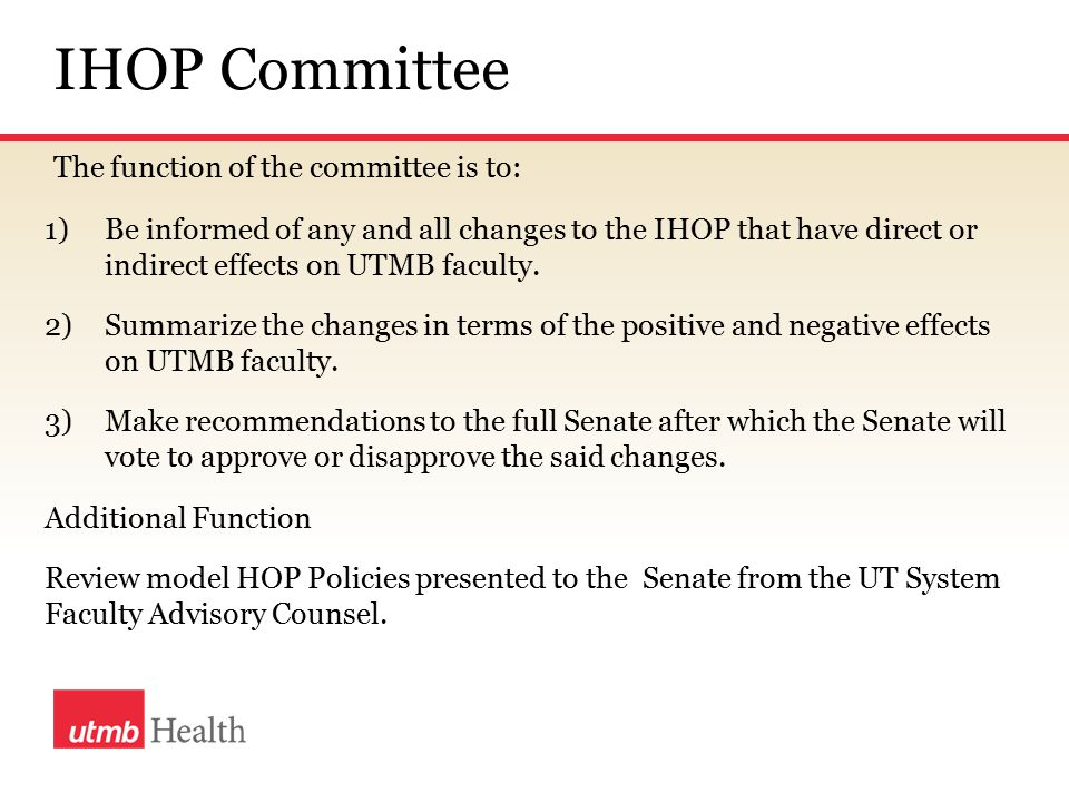 IHOP Committee The function of the committee is to: 1)Be informed of any and all changes to the IHOP that have direct or indirect effects on UTMB faculty.