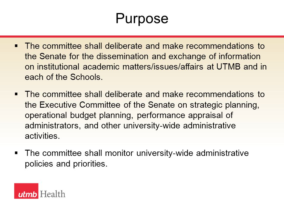 Purpose  The committee shall deliberate and make recommendations to the Senate for the dissemination and exchange of information on institutional academic matters/issues/affairs at UTMB and in each of the Schools.