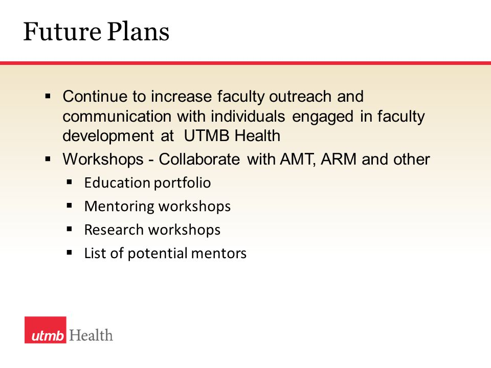 Future Plans  Continue to increase faculty outreach and communication with individuals engaged in faculty development at UTMB Health  Workshops - Collaborate with AMT, ARM and other  Education portfolio  Mentoring workshops  Research workshops  List of potential mentors