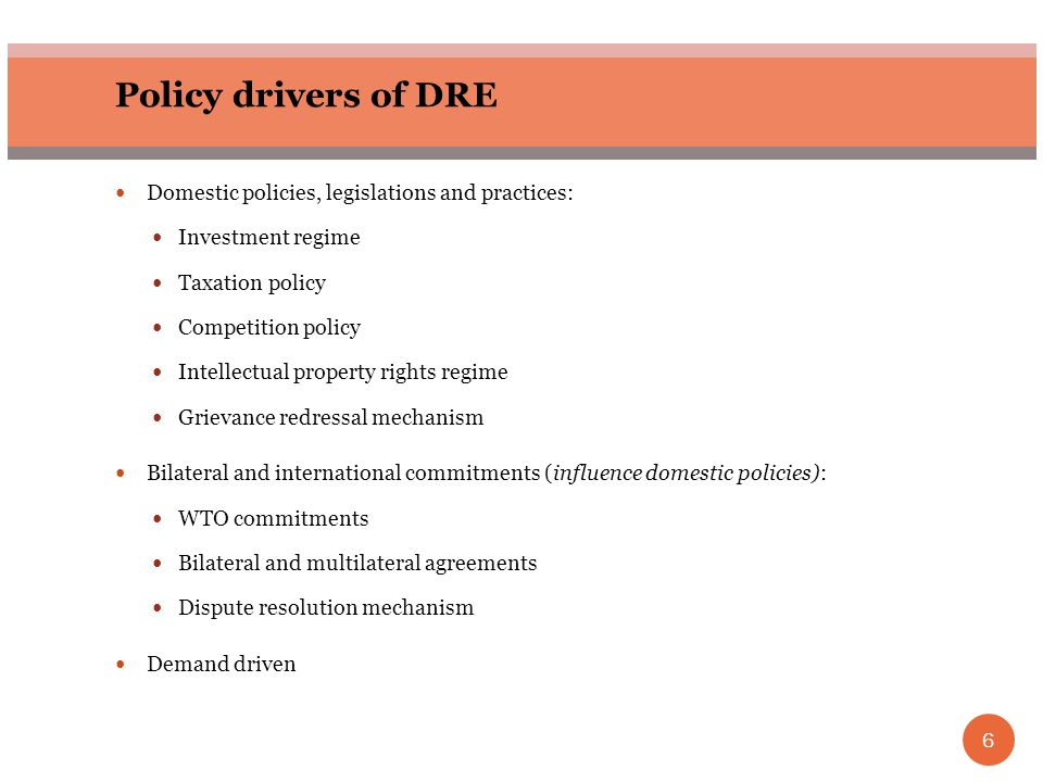 6 Policy drivers of DRE Domestic policies, legislations and practices: Investment regime Taxation policy Competition policy Intellectual property righ
