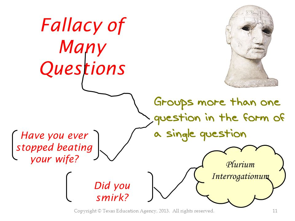 Copyright © Texas Education Agency, 2013. All rights reserved.11 Fallacy of Many Questions Groups more than one question in the form of a single quest