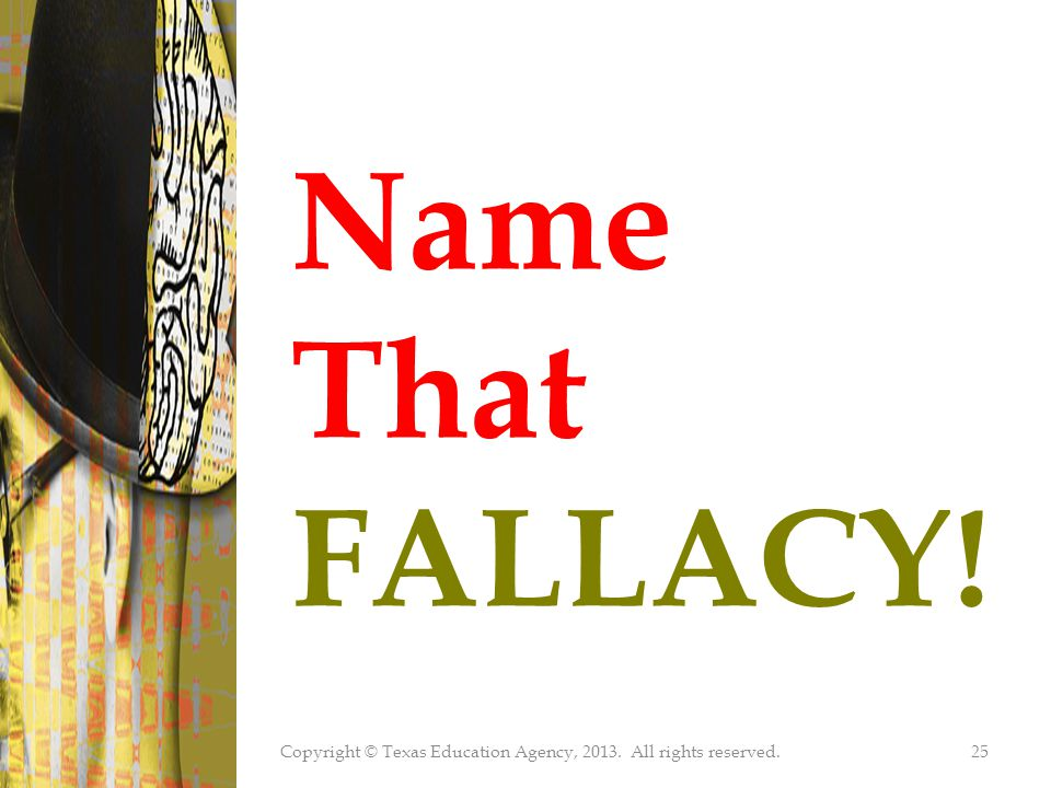 Copyright © Texas Education Agency, 2013. All rights reserved.25 Name That FALLACY!