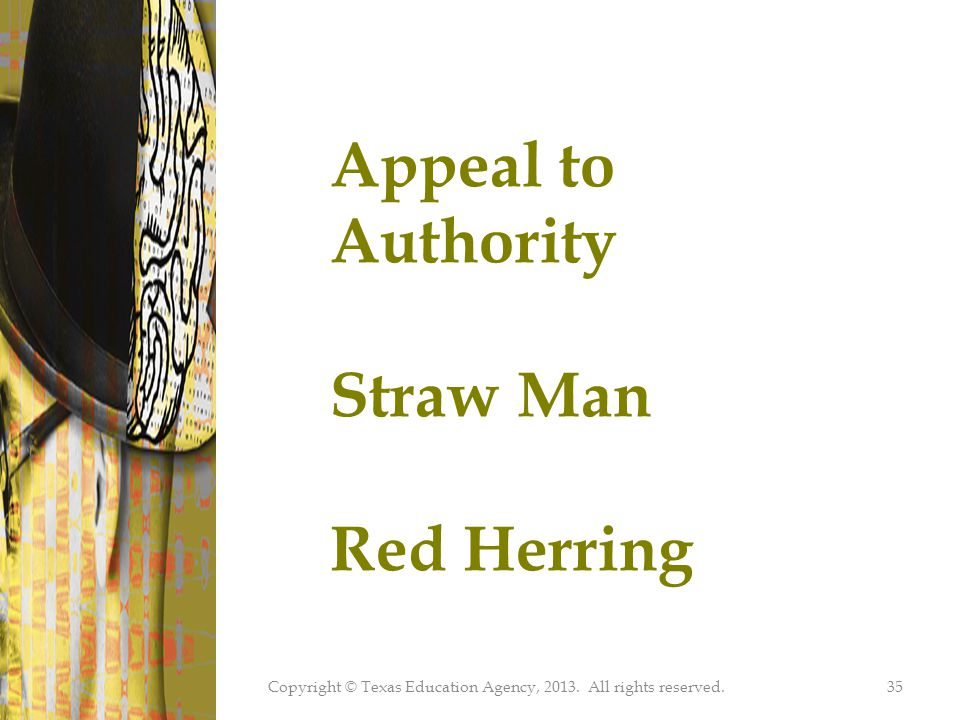 Copyright © Texas Education Agency, 2013. All rights reserved.35 Appeal to Authority Straw Man Red Herring