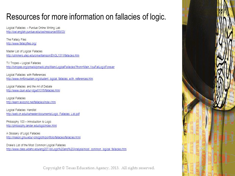 Copyright © Texas Education Agency, 2013. All rights reserved.49 Resources for more information on fallacies of logic. Logical Fallacies – Purdue Onli