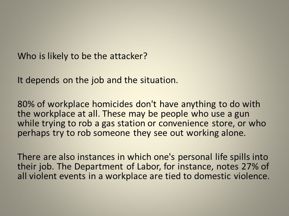 Who is likely to be the attacker? It depends on the job and the situation. 80% of workplace homicides don't have anything to do with the workplace at