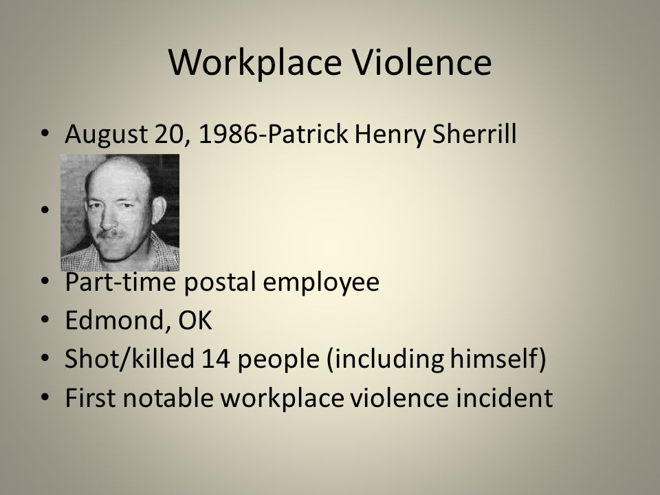 Workplace Violence August 20, 1986-Patrick Henry Sherrill Part-time postal employee Edmond, OK Shot/killed 14 people (including himself) First notable