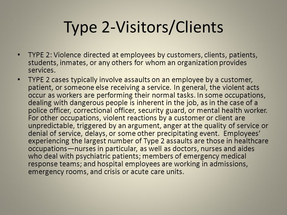 Type 2-Visitors/Clients TYPE 2: Violence directed at employees by customers, clients, patients, students, inmates, or any others for whom an organizat