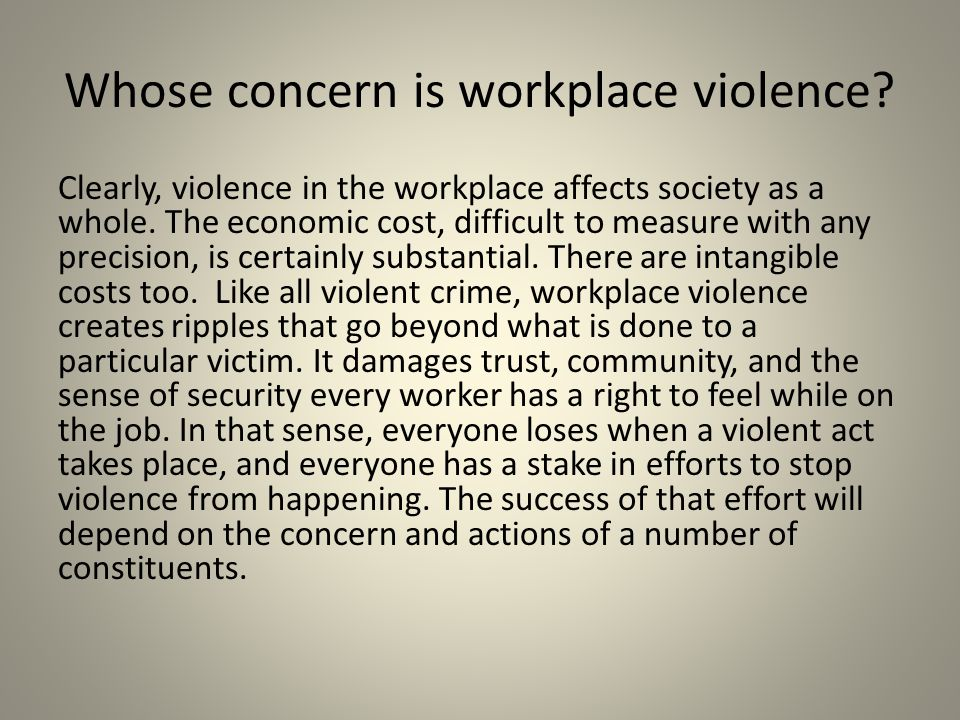 Whose concern is workplace violence? Clearly, violence in the workplace affects society as a whole. The economic cost, difficult to measure with any p