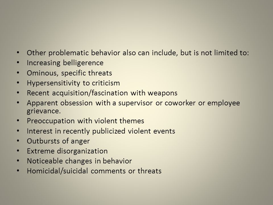 Other problematic behavior also can include, but is not limited to: Increasing belligerence Ominous, specific threats Hypersensitivity to criticism Re