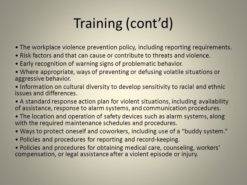Training (cont'd) The workplace violence prevention policy, including reporting requirements. Risk factors and that can cause or contribute to threats