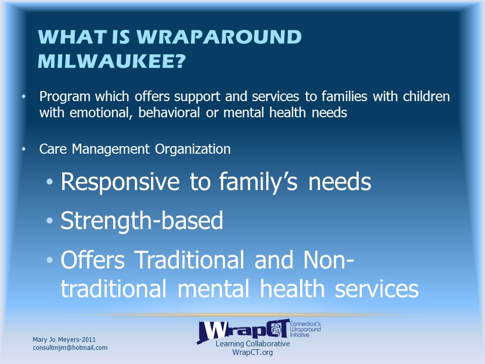 Learning Collaborative WrapCT.org Mary Jo Meyers-2011 consultmjm@hotmail.com MONTHLY STATEMENT Will receive monthly Lists all Services Review for accuracy Questions or Concerns Call your Care Coordinator or the Wraparound Finance Office