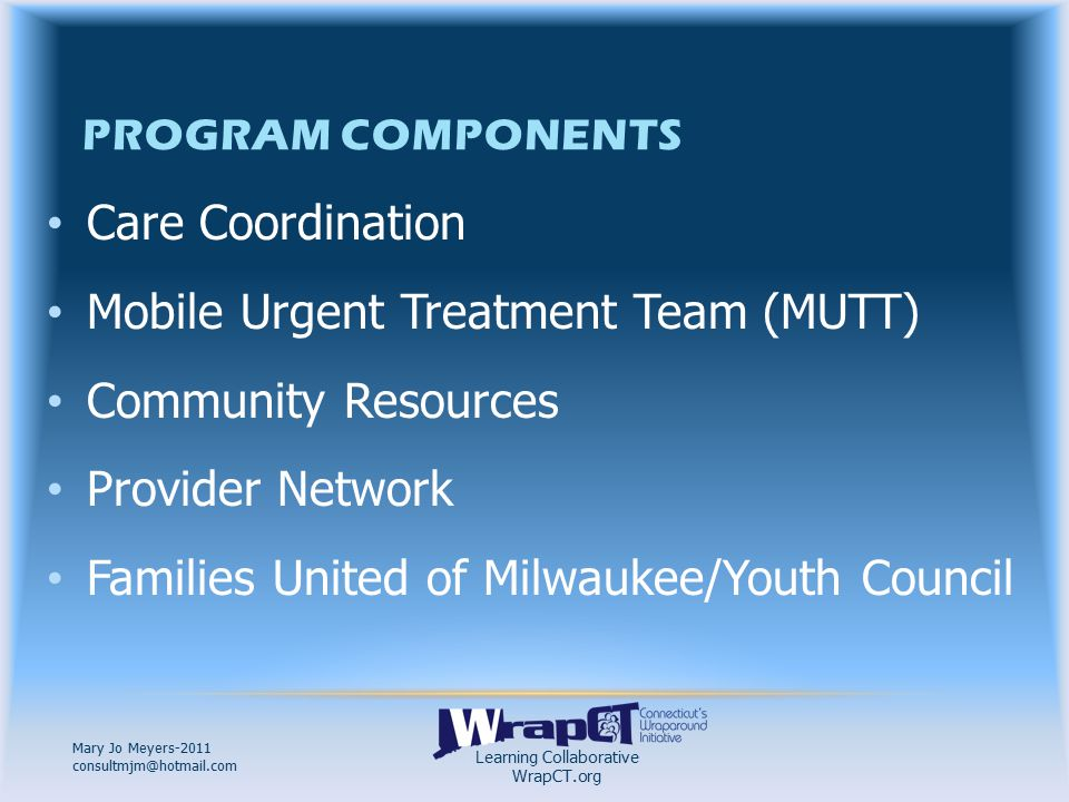 Learning Collaborative WrapCT.org Mary Jo Meyers-2011 consultmjm@hotmail.com LEAVING WRAPAROUND MILWAUKEE… Transition Planning done ongoingly by Child and Family Team Final Plan of Care Plan for Paid Services to continue using another payor source Continue working with Natural Supports on remaining needs Complete disenrollment documentation/surveys