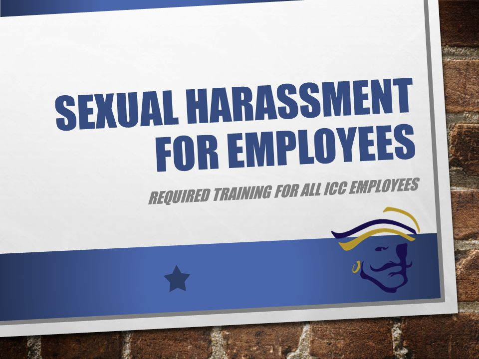 SEXUAL HARASSMENT FOR EMPLOYEES REQUIRED TRAINING FOR ALL ICC EMPLOYEES