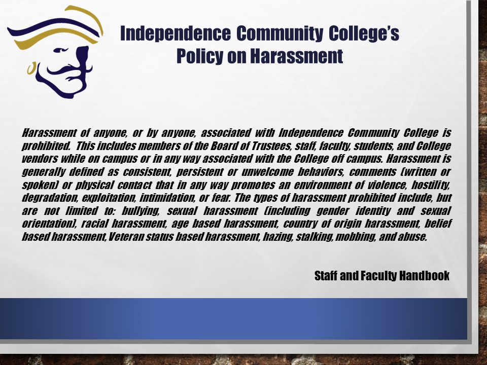 Independence Community College's Policy on Harassment Harassment of anyone, or by anyone, associated with Independence Community College is prohibited.