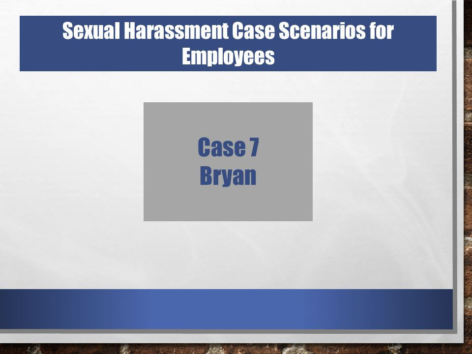 Case 7 Bryan Sexual Harassment Case Scenarios for Employees