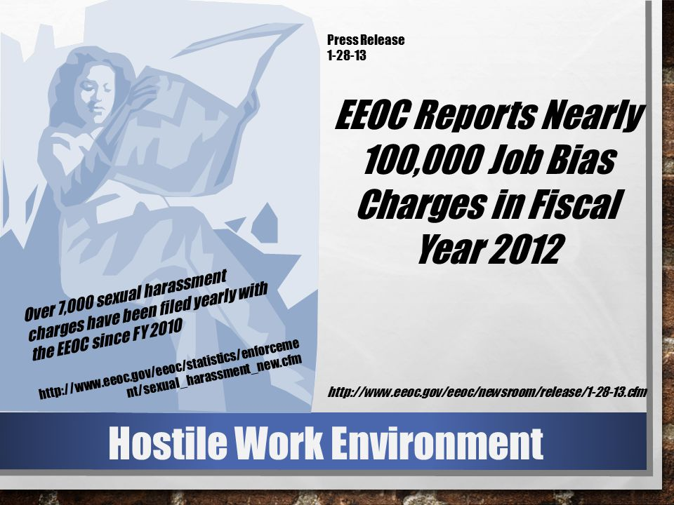Hostile Work Environment Over 7,000 sexual harassment charges have been filed yearly with the EEOC since FY 2010 http://www.eeoc.gov/eeoc/statistics/enforceme nt/sexual_harassment_new.cfm Press Release 1-28-13 EEOC Reports Nearly 100,000 Job Bias Charges in Fiscal Year 2012 http://www.eeoc.gov/eeoc/newsroom/release/1-28-13.cfm