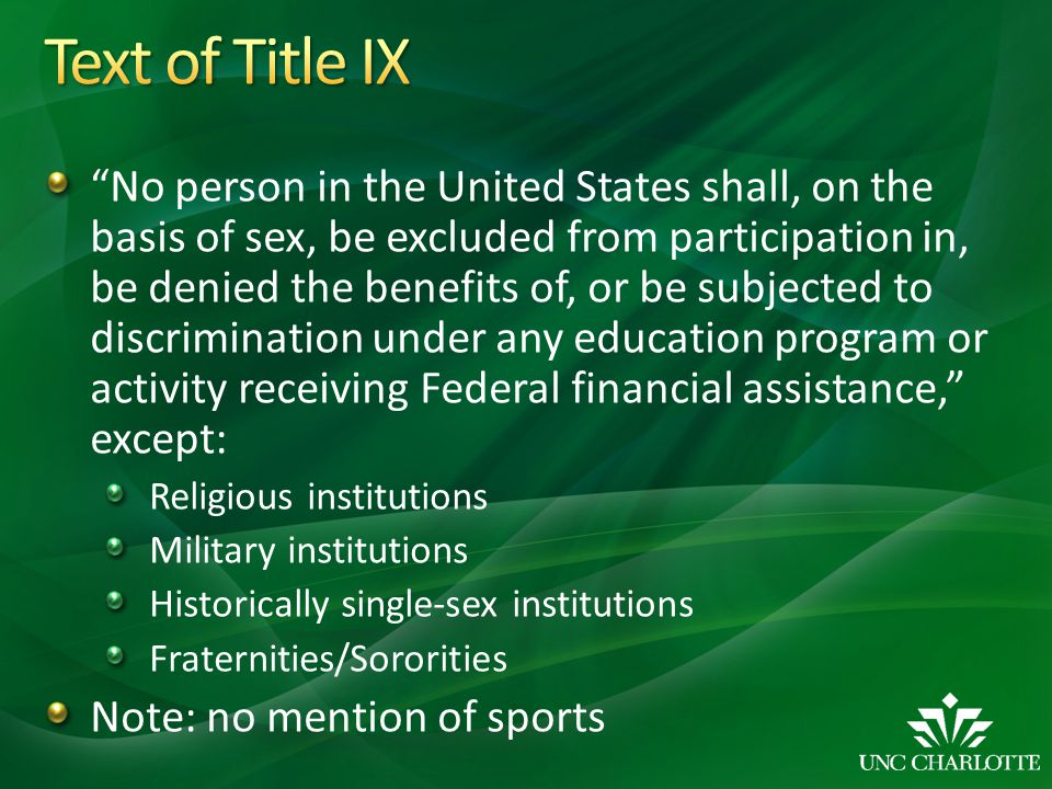No person in the United States shall, on the basis of sex, be excluded from participation in, be denied the benefits of, or be subjected to discrimination under any education program or activity receiving Federal financial assistance, except: Religious institutions Military institutions Historically single-sex institutions Fraternities/Sororities Note: no mention of sports