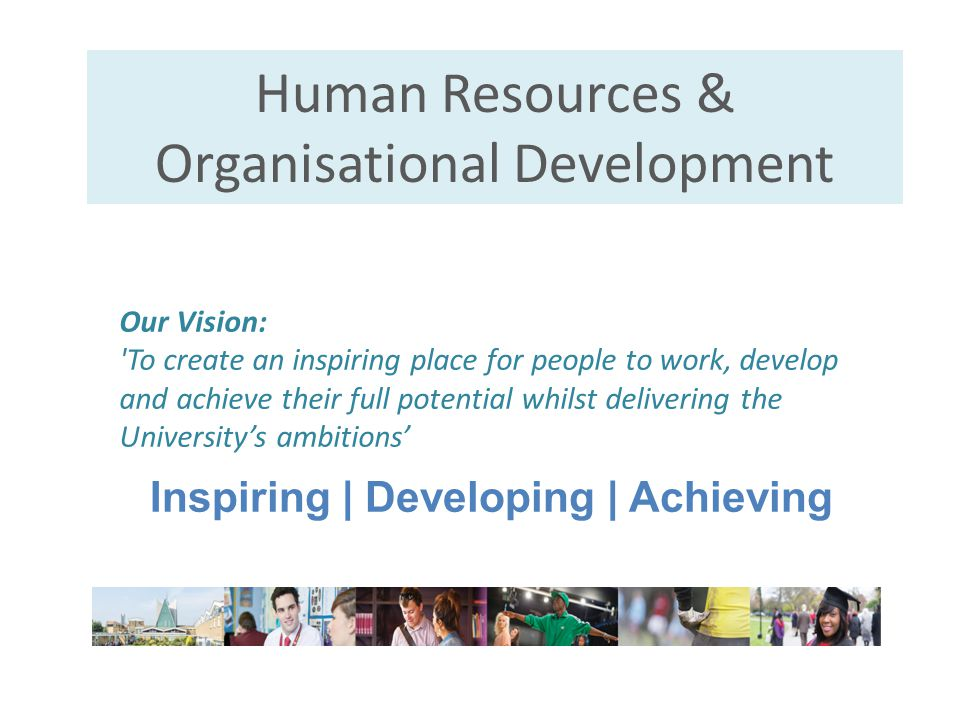 Human Resources & Organisational Development Inspiring   Developing   Achieving Our Vision: 'To create an inspiring place for people to work, develop