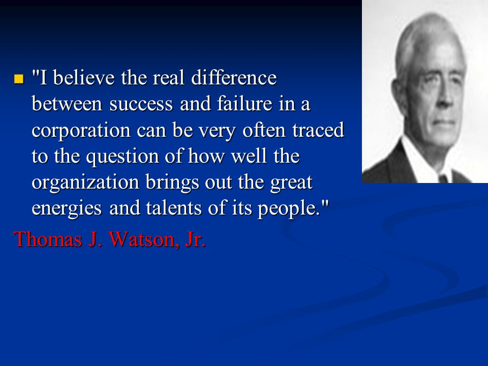 I believe the real difference between success and failure in a corporation can be very often traced to the question of how well the organization brings out the great energies and talents of its people. I believe the real difference between success and failure in a corporation can be very often traced to the question of how well the organization brings out the great energies and talents of its people. Thomas J.