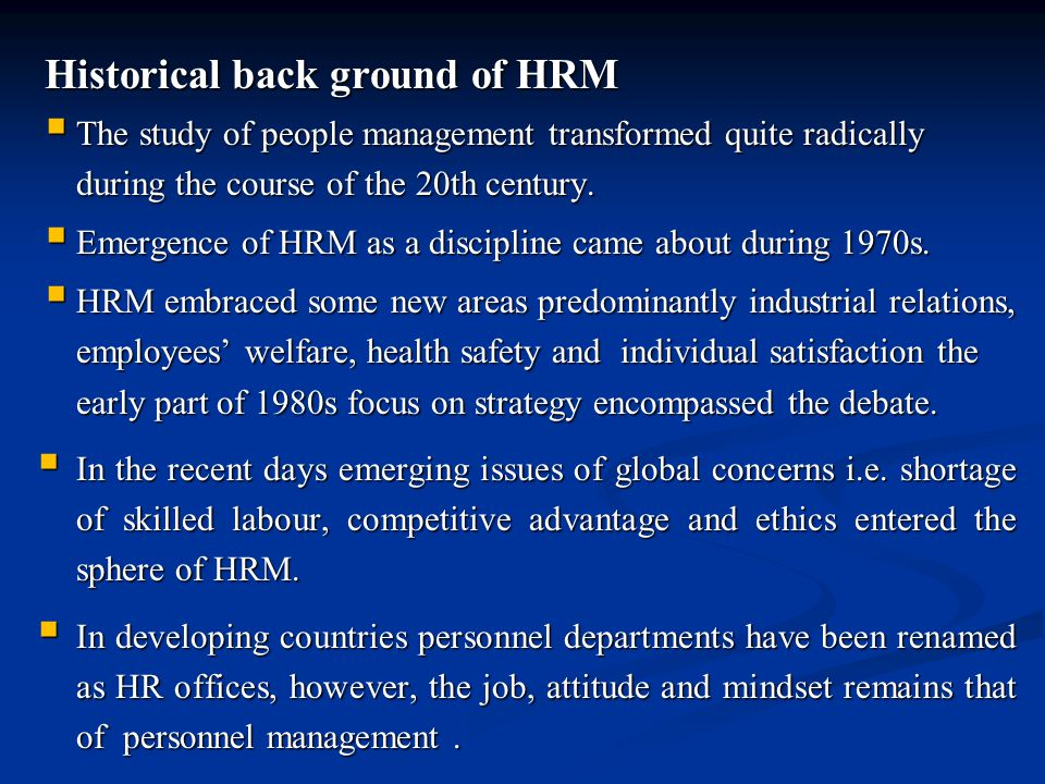 Historical back ground of HRM  The study of people management transformed quite radically during the course of the 20th century.