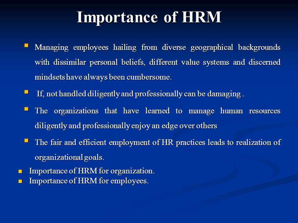 Importance of HRM  Managing employees hailing from diverse geographical backgrounds with dissimilar personal beliefs, different value systems and discerned mindsets have always been cumbersome.