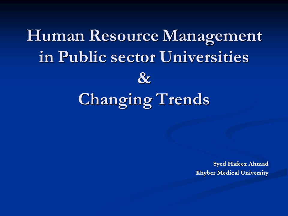 Human Resource Management in Public sector Universities & Changing Trends Syed Hafeez Ahmad Khyber Medical University