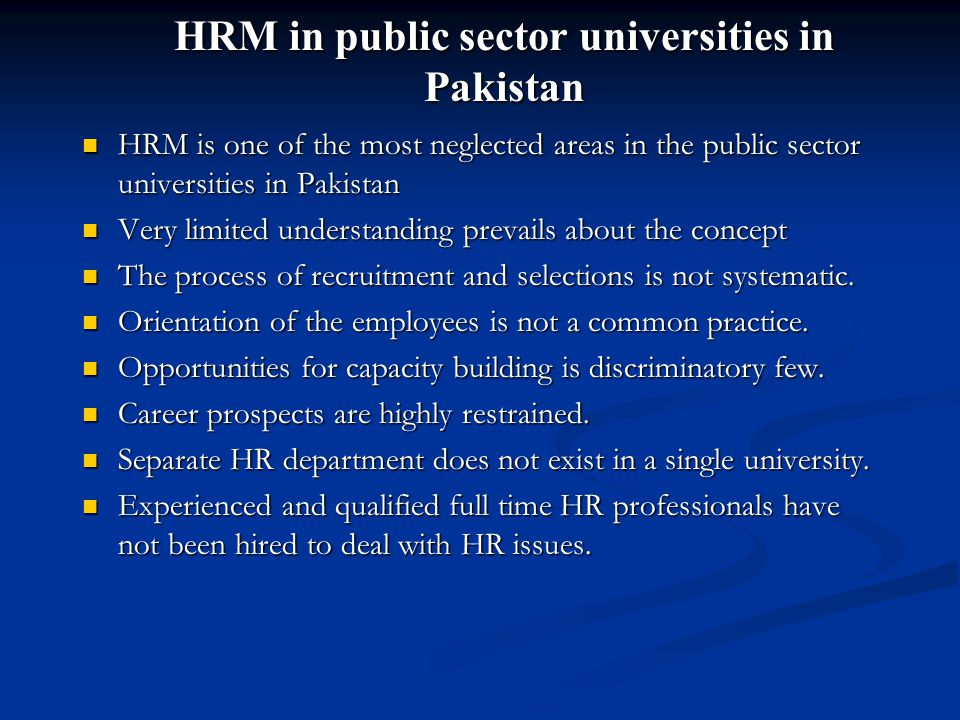 HRM in public sector universities in Pakistan HRM is one of the most neglected areas in the public sector universities in Pakistan HRM is one of the most neglected areas in the public sector universities in Pakistan Very limited understanding prevails about the concept Very limited understanding prevails about the concept The process of recruitment and selections is not systematic.