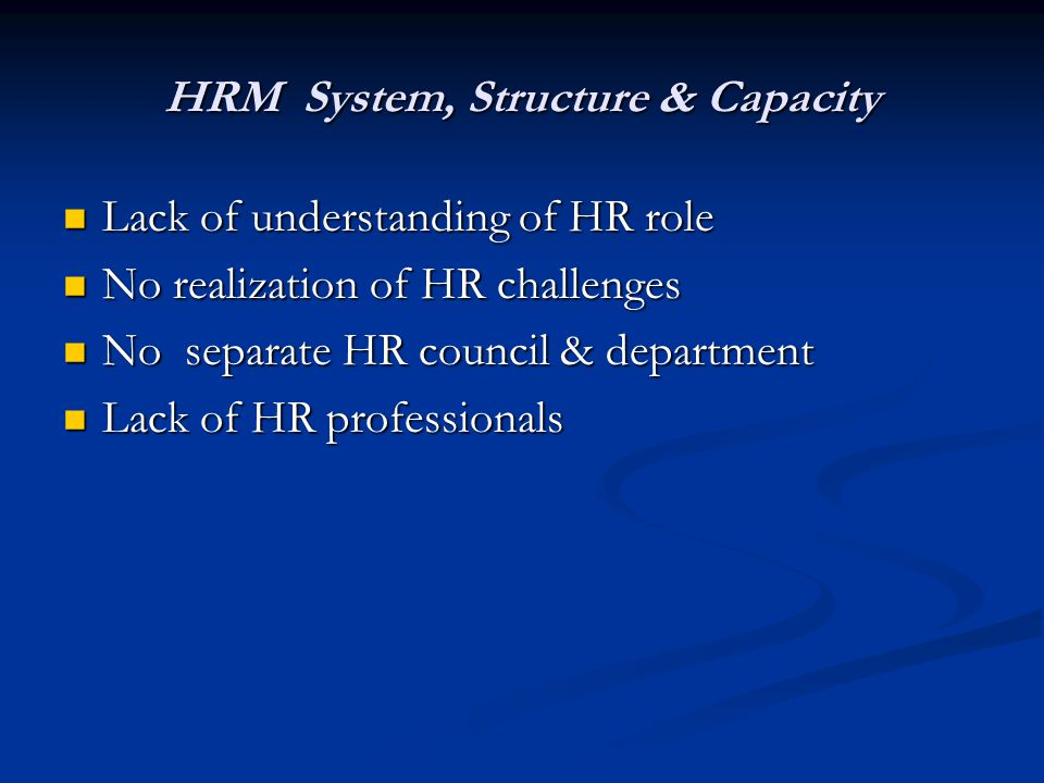 HRM System, Structure & Capacity Lack of understanding of HR role Lack of understanding of HR role No realization of HR challenges No realization of HR challenges No separate HR council & department No separate HR council & department Lack of HR professionals Lack of HR professionals