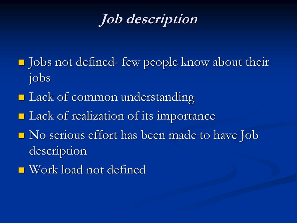 Job description Jobs not defined- few people know about their jobs Jobs not defined- few people know about their jobs Lack of common understanding Lack of common understanding Lack of realization of its importance Lack of realization of its importance No serious effort has been made to have Job description No serious effort has been made to have Job description Work load not defined Work load not defined