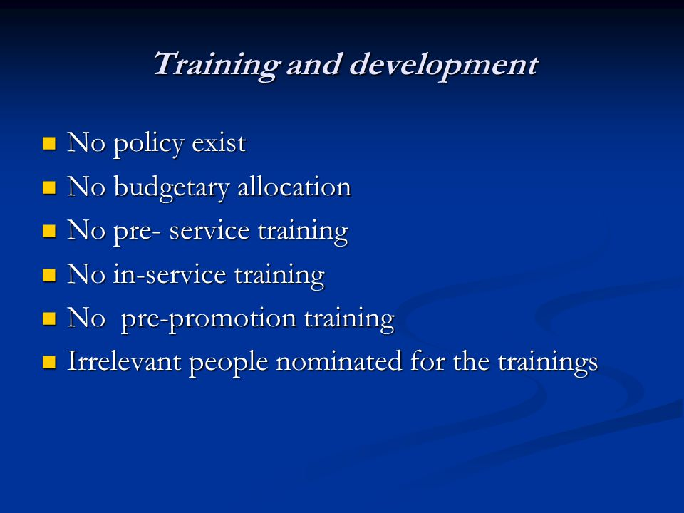 Training and development No policy exist No policy exist No budgetary allocation No budgetary allocation No pre- service training No pre- service training No in-service training No in-service training No pre-promotion training No pre-promotion training Irrelevant people nominated for the trainings Irrelevant people nominated for the trainings