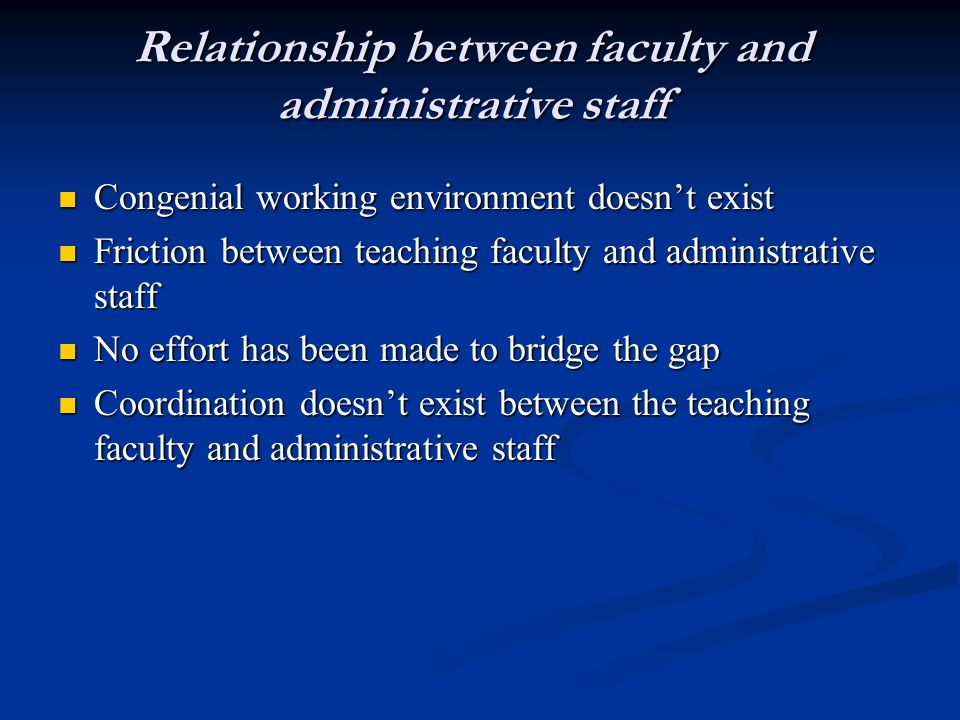 Relationship between faculty and administrative staff Congenial working environment doesn't exist Congenial working environment doesn't exist Friction between teaching faculty and administrative staff Friction between teaching faculty and administrative staff No effort has been made to bridge the gap No effort has been made to bridge the gap Coordination doesn't exist between the teaching faculty and administrative staff Coordination doesn't exist between the teaching faculty and administrative staff