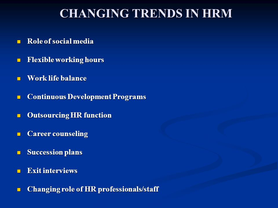 CHANGING TRENDS IN HRM Role of social media Role of social media Flexible working hours Flexible working hours Work life balance Work life balance Continuous Development Programs Continuous Development Programs Outsourcing HR function Outsourcing HR function Career counseling Career counseling Succession plans Succession plans Exit interviews Exit interviews Changing role of HR professionals/staff Changing role of HR professionals/staff