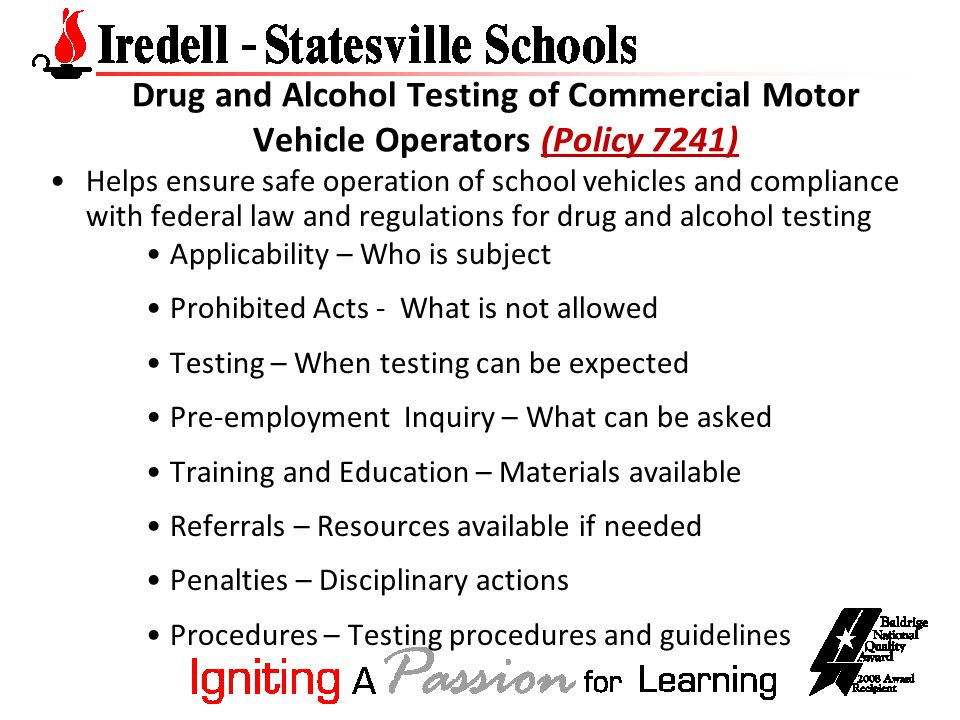 Drug and Alcohol Testing of Commercial Motor Vehicle Operators (Policy 7241) Helps ensure safe operation of school vehicles and compliance with federal law and regulations for drug and alcohol testing Applicability – Who is subject Prohibited Acts - What is not allowed Testing – When testing can be expected Pre-employment Inquiry – What can be asked Training and Education – Materials available Referrals – Resources available if needed Penalties – Disciplinary actions Procedures – Testing procedures and guidelines