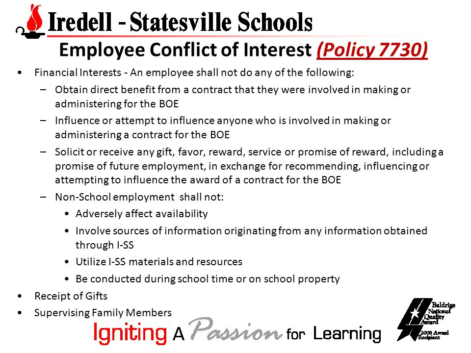 Employee Conflict of Interest (Policy 7730)(Policy 7730) Financial Interests - An employee shall not do any of the following: –Obtain direct benefit from a contract that they were involved in making or administering for the BOE –Influence or attempt to influence anyone who is involved in making or administering a contract for the BOE –Solicit or receive any gift, favor, reward, service or promise of reward, including a promise of future employment, in exchange for recommending, influencing or attempting to influence the award of a contract for the BOE –Non-School employment shall not: Adversely affect availability Involve sources of information originating from any information obtained through I-SS Utilize I-SS materials and resources Be conducted during school time or on school property Receipt of Gifts Supervising Family Members
