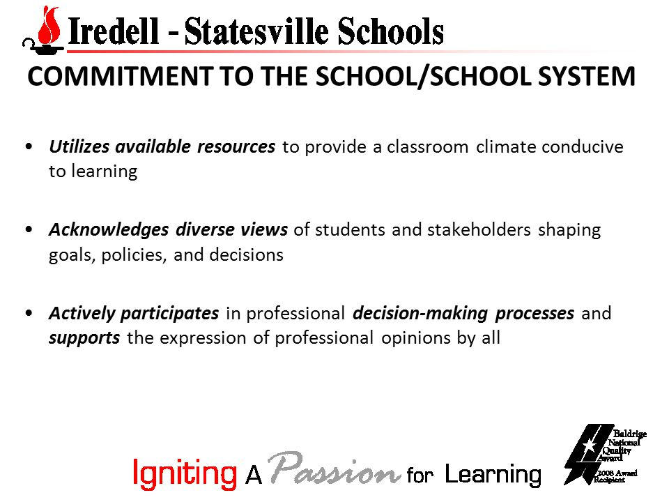 COMMITMENT TO THE SCHOOL/SCHOOL SYSTEM Utilizes available resources to provide a classroom climate conducive to learning Acknowledges diverse views of students and stakeholders shaping goals, policies, and decisions Actively participates in professional decision-making processes and supports the expression of professional opinions by all