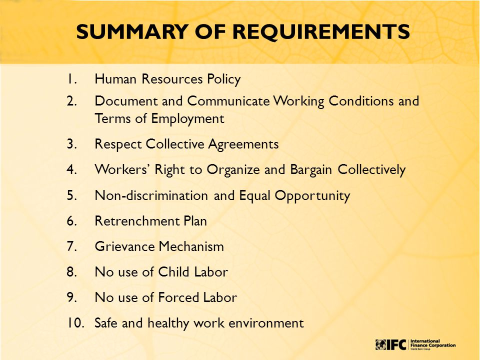SUMMARY OF REQUIREMENTS 1.Human Resources Policy 2.Document and Communicate Working Conditions and Terms of Employment 3.Respect Collective Agreements 4.Workers' Right to Organize and Bargain Collectively 5.Non-discrimination and Equal Opportunity 6.Retrenchment Plan 7.Grievance Mechanism 8.No use of Child Labor 9.No use of Forced Labor 10.Safe and healthy work environment