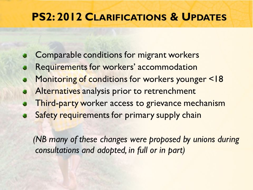 PS2: 2012 C LARIFICATIONS & U PDATES Comparable conditions for migrant workers Requirements for workers' accommodation Monitoring of conditions for workers younger <18 Alternatives analysis prior to retrenchment Third-party worker access to grievance mechanism Safety requirements for primary supply chain (NB many of these changes were proposed by unions during consultations and adopted, in full or in part)